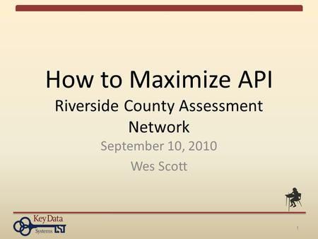 1 How to Maximize API Riverside County Assessment Network September 10, 2010 Wes Scott.