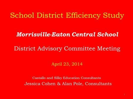 1 School District Efficiency Study Morrisville-Eaton Central School District Advisory Committee Meeting April 23, 2014 Castallo and Silky Education Consultants.