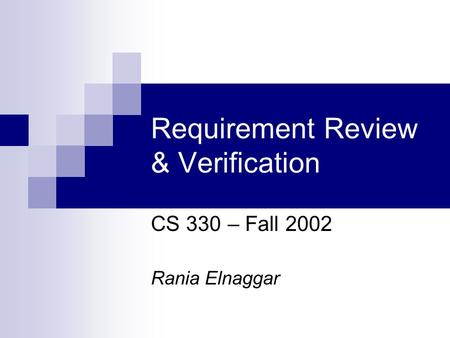Requirement Review & Verification CS 330 – Fall 2002 Rania Elnaggar.