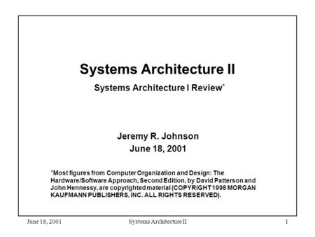 June 18, 2001Systems Architecture II1 Systems Architecture II Systems Architecture I Review * Jeremy R. Johnson June 18, 2001 * Most figures from Computer.