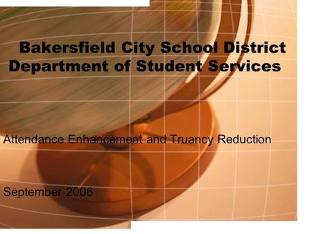 Bakersfield City School District Department of Student Services Attendance Enhancement and Truancy Reduction September 2006.