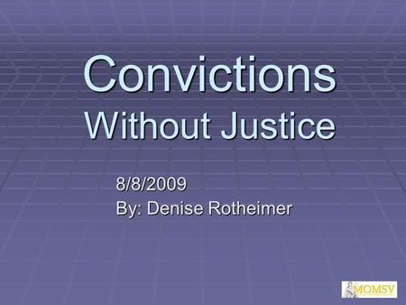 Convictions Without Justice 8/8/2009 By: Denise Rotheimer.