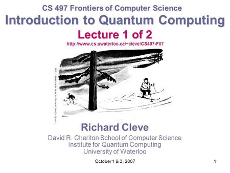 October 1 & 3, 20071 Introduction to Quantum Computing Lecture 1 of 2 Introduction to Quantum Computing Lecture 1 of 2