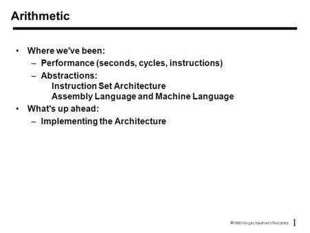 1  1998 Morgan Kaufmann Publishers Arithmetic Where we've been: –Performance (seconds, cycles, instructions) –Abstractions: Instruction Set Architecture.