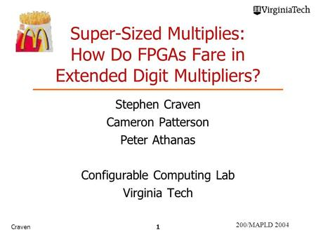 200/MAPLD 2004 Craven1 Super-Sized Multiplies: How Do FPGAs Fare in Extended Digit Multipliers? Stephen Craven Cameron Patterson Peter Athanas Configurable.