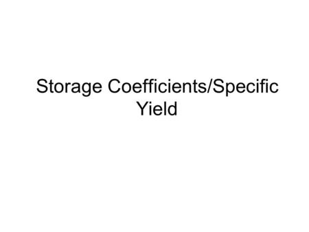 Storage Coefficients/Specific Yield. Storage Coefficient/Storativity S: storage coefficient or storativity: The amount of water stored or released per.