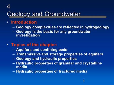 1 4 Geology and Groundwater Introduction –Geology complexities are reflected in hydrogeology –Geology is the basis for any groundwater investigation Topics.