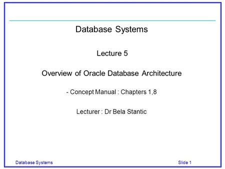 Database Systems Slide 1 Database Systems Lecture 5 Overview of Oracle Database Architecture - Concept Manual : Chapters 1,8 Lecturer : Dr Bela Stantic.