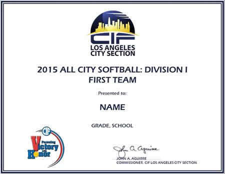 2015 ALL CITY SOFTBALL: DIVISION I FIRST TEAM Presented to: NAME GRADE, SCHOOL JOHN A. AGUIRRE COMMISSIONER, CIF LOS ANGELES CITY SECTION.