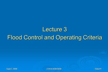 Sept 2, 2008CVEN 4838/5838Slide #1 Lecture 3 Flood Control and Operating Criteria.
