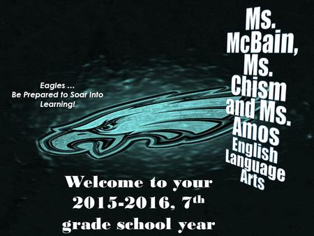 Welcome to your 2015-2016, 7 th grade school year Eagles … Be Prepared to Soar Into Learning!