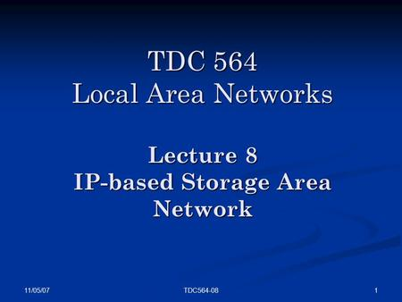 11/05/07 1TDC564-08 TDC 564 Local Area Networks Lecture 8 IP-based Storage Area Network.