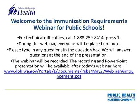 Welcome to the Immunization Requirements Webinar for Public Schools! For technical difficulties, call 1-888-259-8414, press 1. During this webinar, everyone.