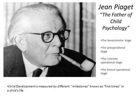 "Jean Piaget ""The Father of Child Psychology"" Child Development is measured by different ""milestones"" known as ""first times"" in a child's life. The Sensorimotor."
