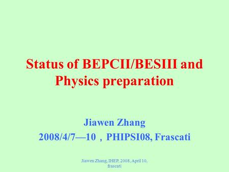 Jiawen Zhang, IHEP, 2008, April 10, frascati Status of BEPCII/BESIII and Physics preparation Jiawen Zhang 2008/4/7—10 , PHIPSI08, Frascati.