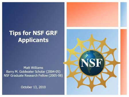 Tips for NSF GRF Applicants Matt Williams Barry M. Goldwater Scholar (2004-05) NSF Graduate Research Fellow (2005-08) October 13, 2010.