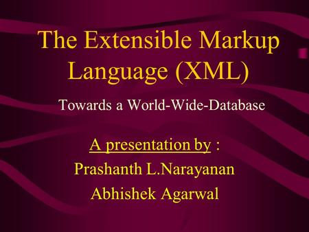The Extensible Markup Language (XML) Towards a World-Wide-Database A presentation by : Prashanth L.Narayanan Abhishek Agarwal.