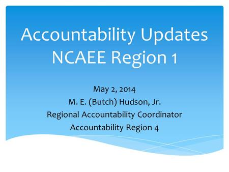 Accountability Updates NCAEE Region 1 May 2, 2014 M. E. (Butch) Hudson, Jr. Regional Accountability Coordinator Accountability Region 4.
