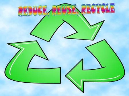 The 3 R's Reduce ~ Reduce means to cut down on the amount of waste being thrown out Reuse ~ Reuse means to use things over and over again and find new.