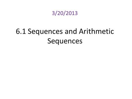 6.1 Sequences and Arithmetic Sequences 3/20/2013.