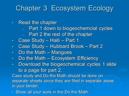 Chapter 3 Ecosystem Ecology Read the chapter Read the chapter Part 1 down to biogeochemcial <strong>cycles</strong> Part 1 down to biogeochemcial <strong>cycles</strong> Part 2 the rest.