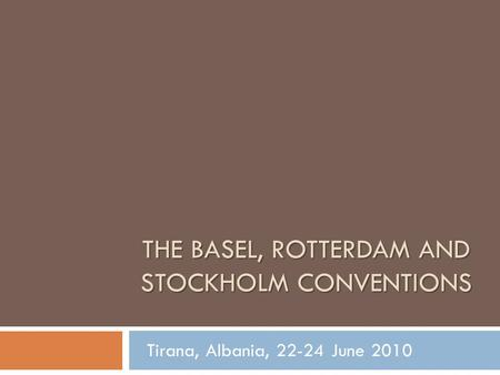 THE BASEL, ROTTERDAM AND STOCKHOLM CONVENTIONS Tirana, Albania, 22-24 June 2010.