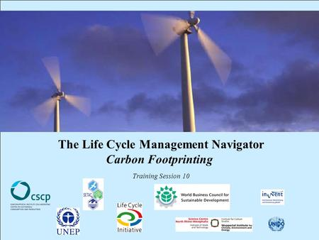 CSCP, UNEP, WBCSD, WI, InWEnt, UNIDO, UEAP ME Life Cycle Management Navigator: 10_PR_CF_ 1 The Life Cycle Management Navigator Carbon Footprinting Training.