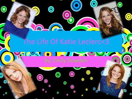 The Life Of Katie Leclerc<3 By; Emily Dowden. About Katie. Katie Leclerc was born On November 6 th, 1986 in San Antonio, Texas, and grew up in Lakewood,