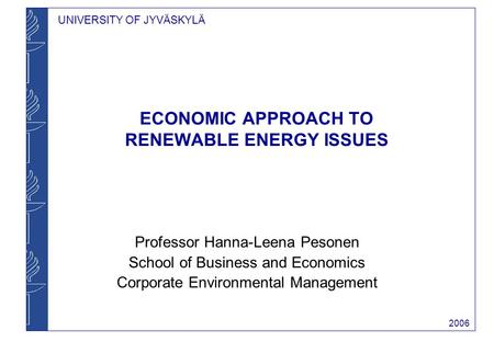 UNIVERSITY OF JYVÄSKYLÄ 2006 ECONOMIC APPROACH TO RENEWABLE ENERGY ISSUES Professor Hanna-Leena Pesonen School of Business and Economics Corporate Environmental.