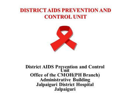 DISTRICT AIDS PREVENTION AND CONTROL UNIT District AIDS Prevention and Control Unit Office of the CMOH(PH Branch) Administrative Building Jalpaiguri District.