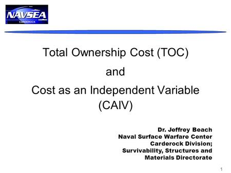 1 Total Ownership Cost (TOC) and Cost as an Independent Variable (CAIV) Dr. Jeffrey Beach Naval Surface Warfare Center Carderock Division; Survivability,