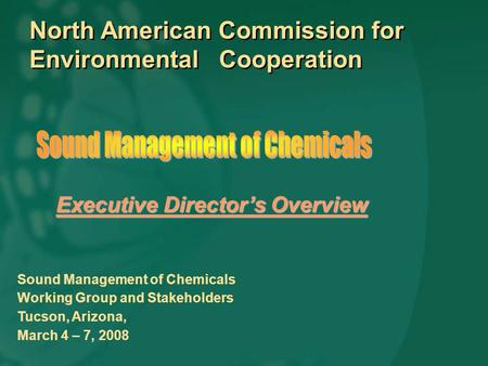 North American Commission for Environmental Cooperation Sound Management of Chemicals Working Group and Stakeholders Tucson, Arizona, March 4 – 7, 2008.