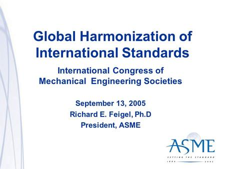 1 Global Harmonization of International Standards International Congress of Mechanical Engineering Societies September 13, 2005 Richard E. Feigel, Ph.D.