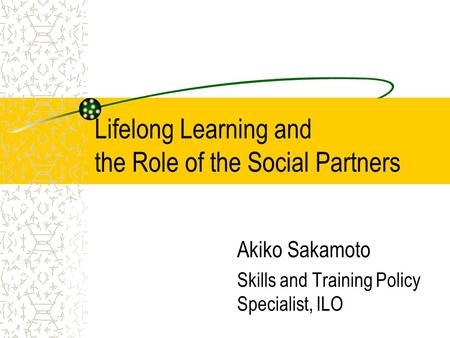 Lifelong Learning and the Role of the Social Partners Akiko Sakamoto Skills and Training Policy Specialist, ILO.