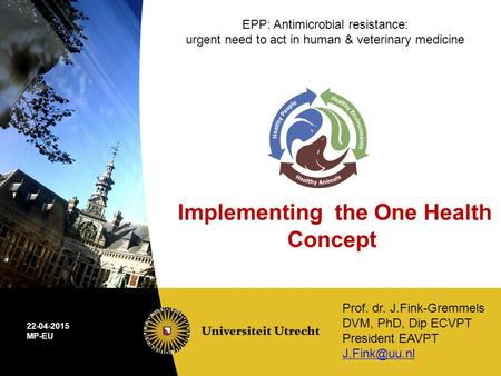 Prof. dr. J.Fink-Gremmels DVM, PhD, Dip ECVPT President EAVPT 22-04-2015 MP-EU EPP: Antimicrobial resistance: urgent need to act in human.