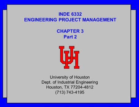 INDE 6332 ENGINEERING PROJECT MANAGEMENT CHAPTER 3 Part 2 University of Houston Dept. of Industrial Engineering Houston, TX 77204-4812 (713) 743-4195.
