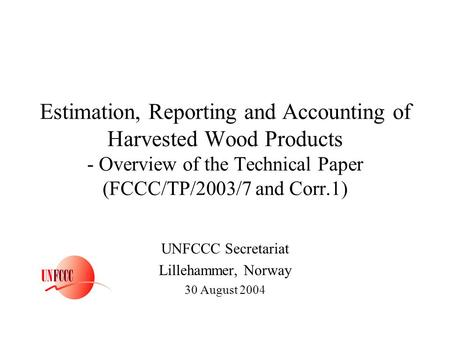 Estimation, Reporting and Accounting of Harvested Wood Products - Overview of the Technical Paper (FCCC/TP/2003/7 and Corr.1) UNFCCC Secretariat Lillehammer,