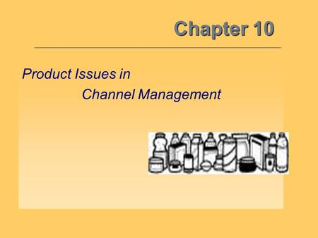 Chapter 10 Product Issues in Channel Management. Marketing Mix Resources 10 Objective 1: By understanding how the other marketing mix variables interface.