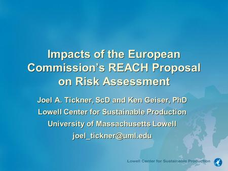 Impacts of the European Commission's REACH Proposal on Risk Assessment Joel A. Tickner, ScD and Ken Geiser, PhD Lowell Center for Sustainable Production.