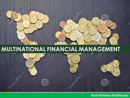 MULTINATIONAL FINANCIAL MANAGEMENT Ram Krishna Khatiwada.
