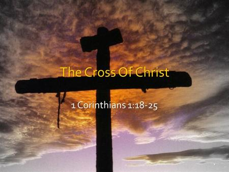 The Cross Of Christ 1 Corinthians 1:18-25 1. We Glory In The Cross (Gal. 6:14) Message of the cross, foolishness to the perishing. 1 Cor. 1:18 Message.