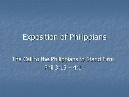 Exposition of Philippians The Call to the Philippians to Stand Firm Phil 3:15 – 4:1.
