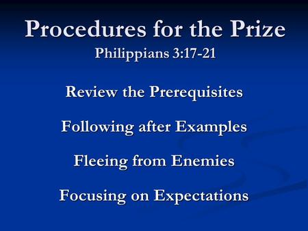 Procedures for the Prize Philippians 3:17-21 Review the Prerequisites Following after Examples Fleeing from Enemies Focusing on Expectations.