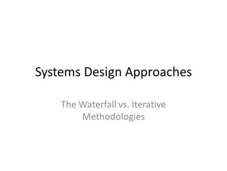 Systems Design Approaches The Waterfall vs. Iterative Methodologies.
