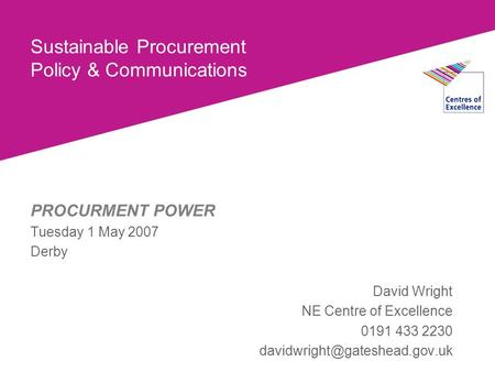 Sustainable Procurement Policy & Communications PROCURMENT POWER Tuesday 1 May 2007 Derby David Wright NE Centre of Excellence 0191 433 2230