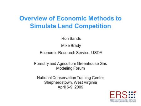 Overview of Economic Methods to Simulate Land Competition Forestry and Agriculture Greenhouse Gas Modeling Forum National Conservation Training Center.