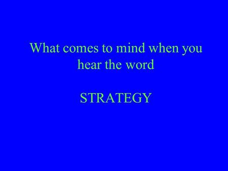 What comes to mind when you hear the word STRATEGY.