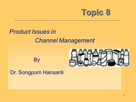 1 Topic 8 Product Issues in Channel Management By Dr. Songporn Hansanti.