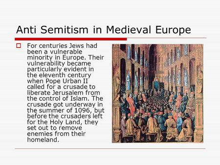 Anti Semitism in Medieval Europe  For centuries Jews had been a vulnerable minority in Europe. Their vulnerability became particularly evident in the.