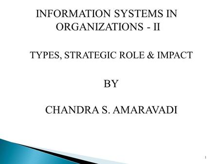 1 TYPES, STRATEGIC ROLE & IMPACT BY CHANDRA S. AMARAVADI INFORMATION SYSTEMS IN ORGANIZATIONS - II.